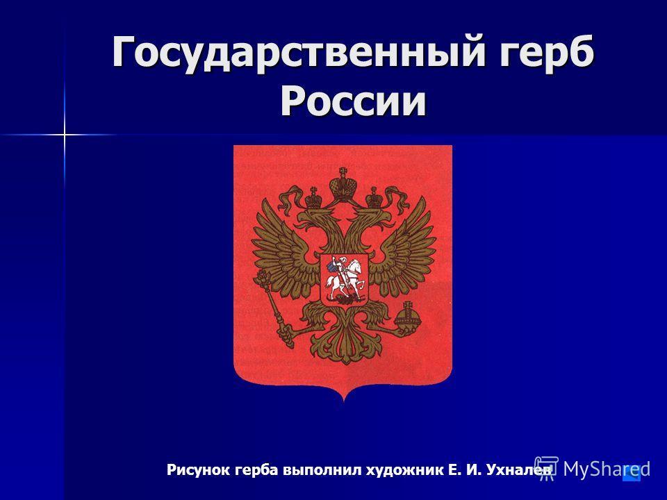 Государственный герб России Рисунок герба выполнил художник Е. И. Ухналев