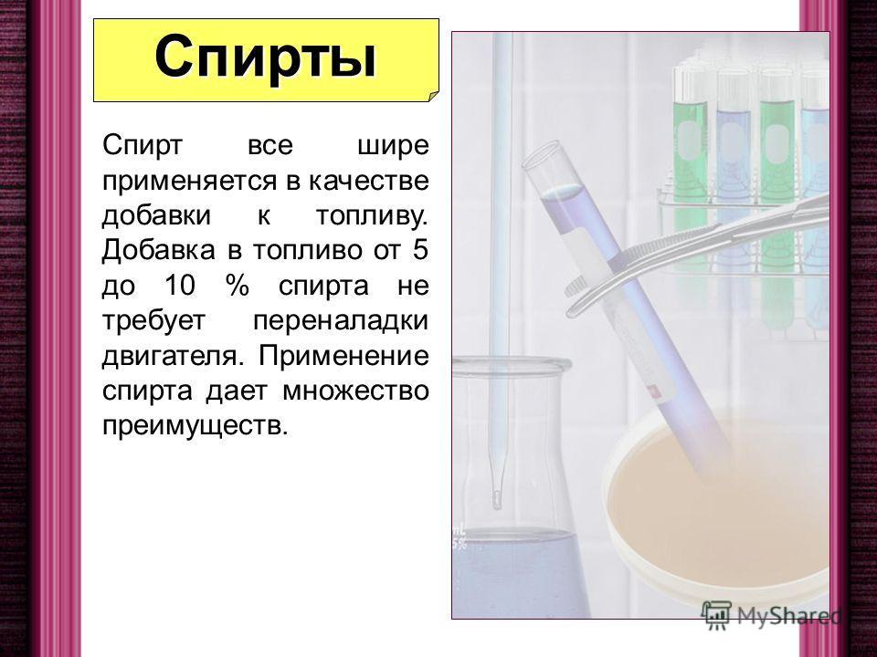 Спирты Спирт все шире применяется в качестве добавки к топливу. Добавка в топливо от 5 до 10 % спирта не требует переналадки двигателя. Применение спирта дает множество преимуществ.