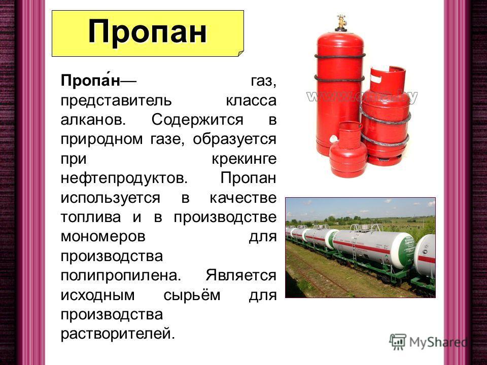 Пропан Пропа́н газ, представитель класса алканов. Содержится в природном газе, образуется при крекинге нефтепродуктов. Пропан используется в качестве топлива и в производстве мономеров для производства полипропилена. Является исходным сырьём для прои