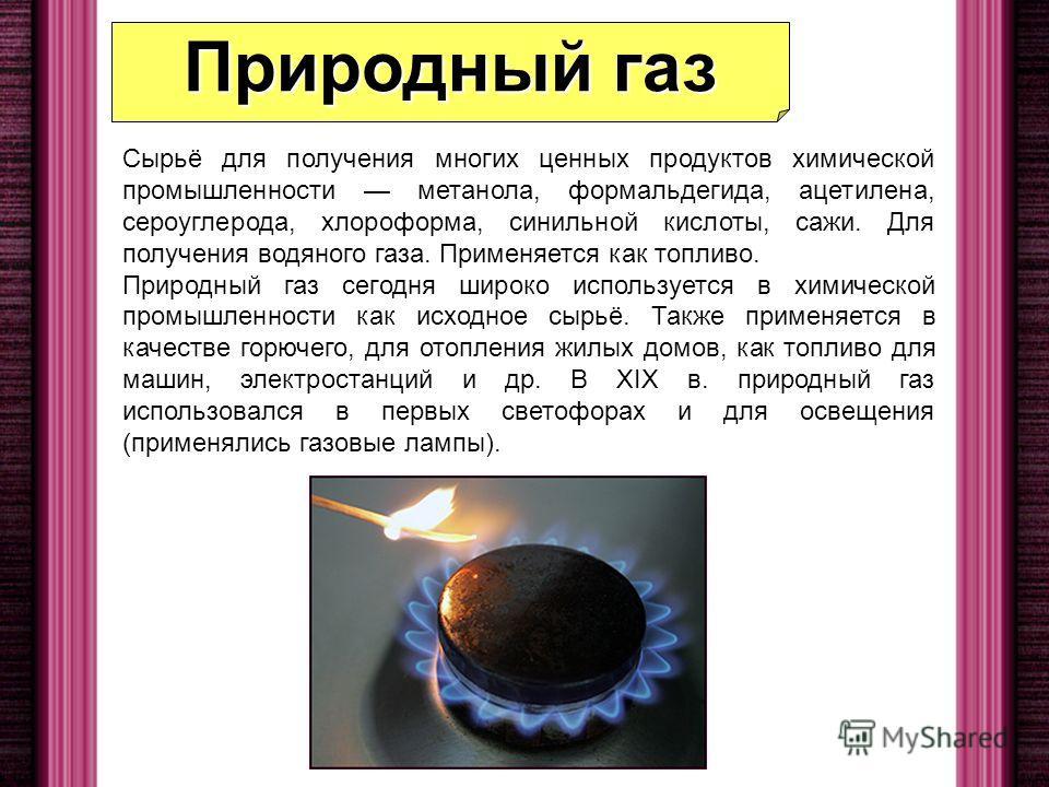 Природный газ сегодня широко используется в химической промышленности как исходное сырьё. Также применяется в качестве горючего, для отопления жилых домов, как топливо для машин, электростанций и др. В XIX в. природный газ использовался в первых свет