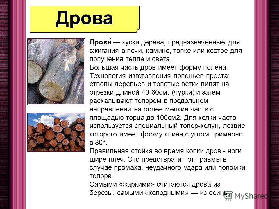 Дрова Дрова́ куски дерева, предназначенные для сжигания в печи, камине, топке или костре для получения тепла и света. Большая часть дров имеет форму поле́на. Технология изготовления поленьев проста: стволы деревьев и толстые ветки пилят на отрезки дл