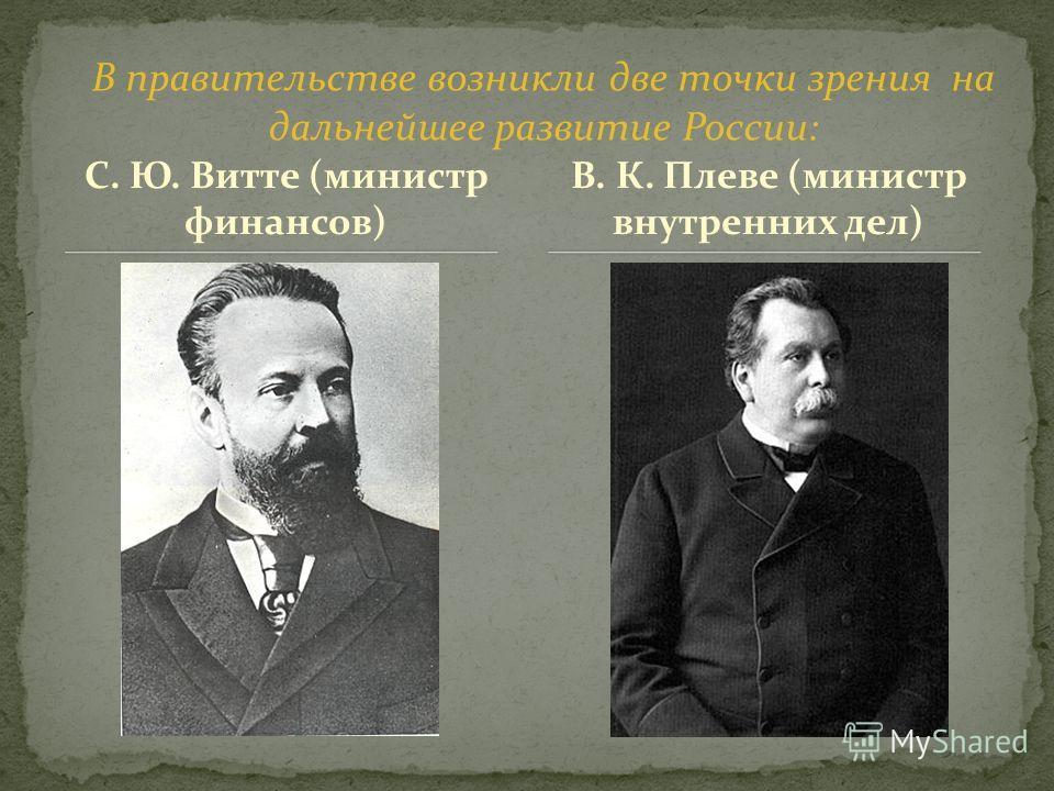 С. Ю. Витте (министр финансов) В. К. Плеве (министр внутренних дел) В правительстве возникли две точки зрения на дальнейшее развитие России: