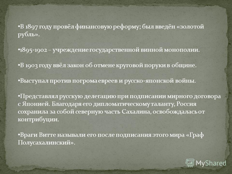 В 1897 году провёл финансовую реформу; был введён «золотой рубль». 1895-1902 – учреждение государственной винной монополии. В 1903 году ввёл закон об отмене круговой поруки в общине. Выступал против погрома евреев и русско-японской войны. Представлял