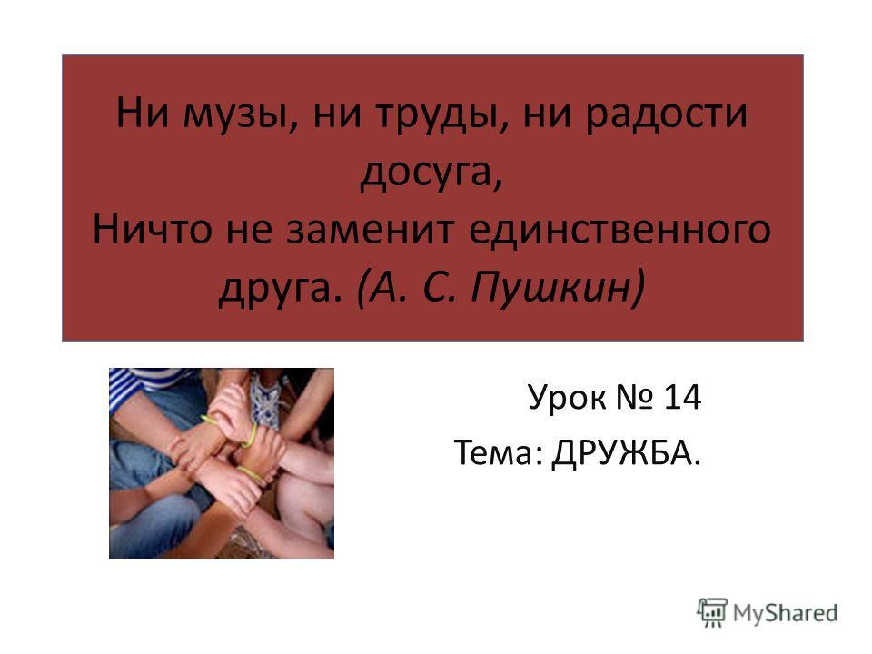 Ни музы, ни труды, ни радости досуга, Ничто не заменит единственного друга. (А. С. Пушкин) Урок 14 Тема: ДРУЖБА.