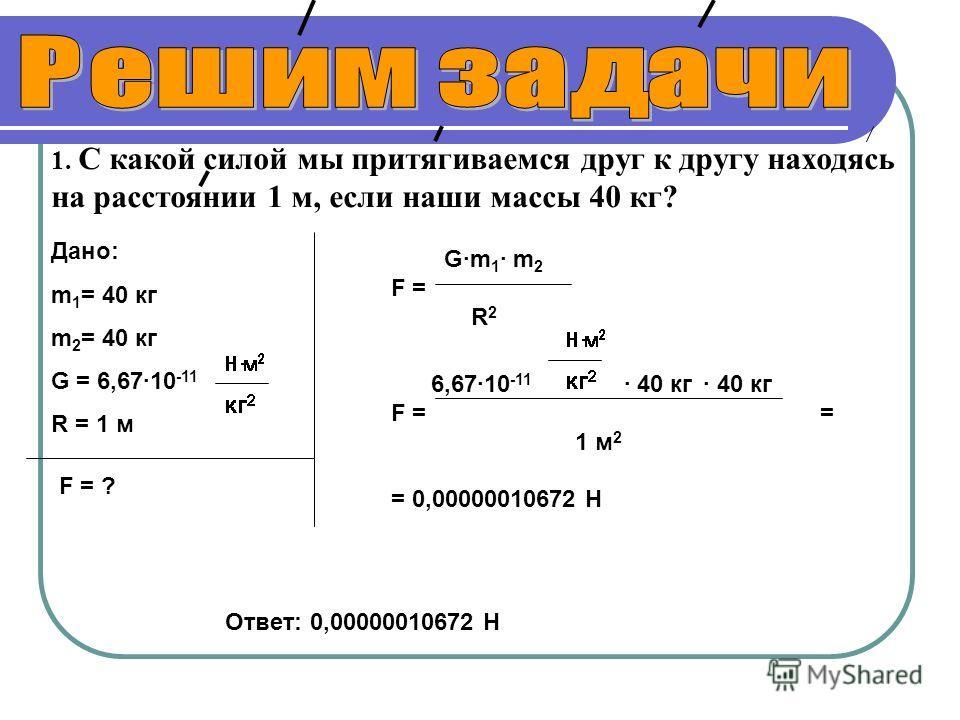 1. С какой силой мы притягиваемся друг к другу находясь на расстоянии 1 м, если наши массы 40 кг? G·m 1 · m 2 F = R 2 6,67·10 -11 · 40 кг · 40 кг F = = 1 м 2 = 0,00000010672 Н Дано: m 1 = 40 кг m 2 = 40 кг G = 6,67·10 -11 R = 1 м F = ? Ответ: 0,00000
