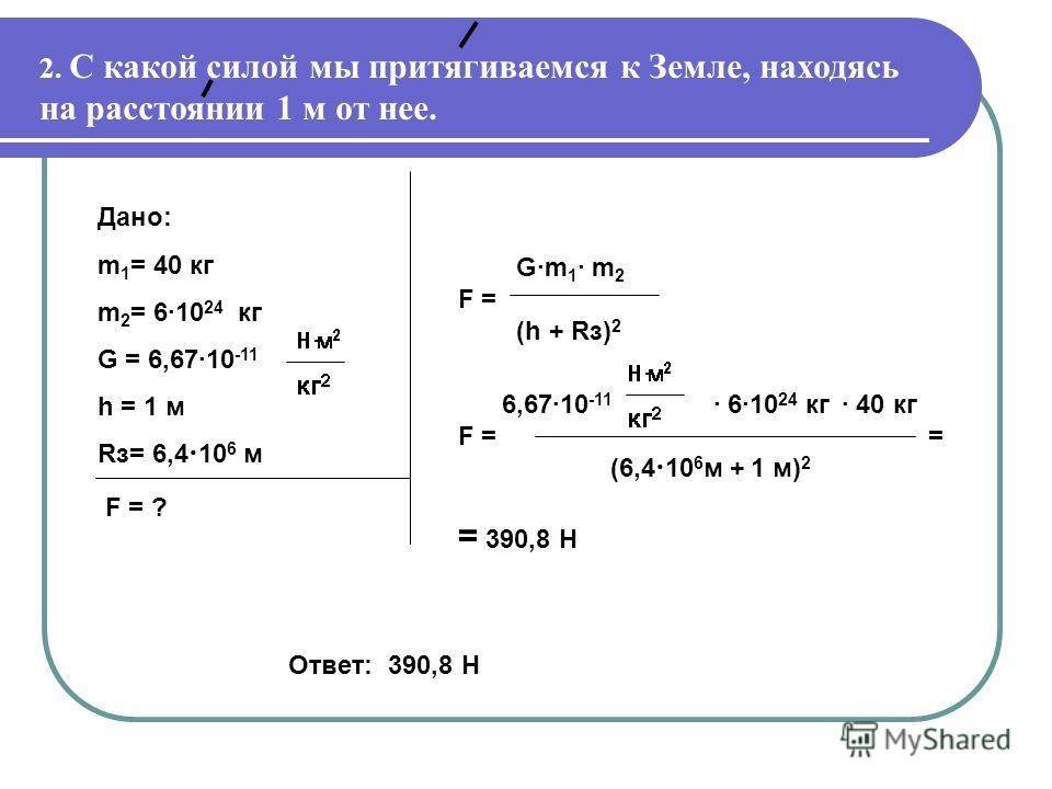 2. С какой силой мы притягиваемся к Земле, находясь на расстоянии 1 м от нее. G·m 1 · m 2 F = (h + Rз) 2 6,67·10 -11 · 6·10 24 кг · 40 кг F = = (6,4 10 6 м + 1 м) 2 = 390,8 Н Дано: m 1 = 40 кг m 2 = 6·10 24 кг G = 6,67·10 -11 h = 1 м Rз= 6,4 10 6 м F