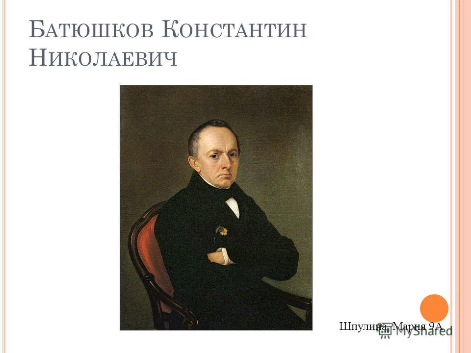 Б АТЮШКОВ К ОНСТАНТИН Н ИКОЛАЕВИЧ Шпулина Мария 9А
