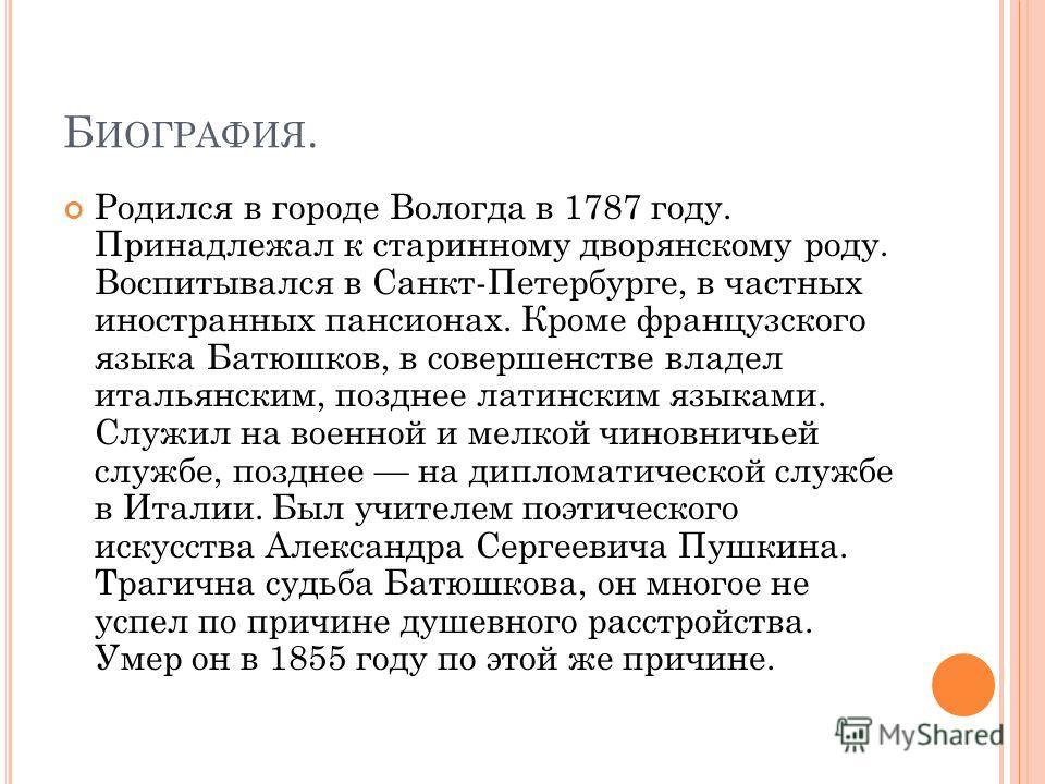 Б ИОГРАФИЯ. Родился в городе Вологда в 1787 году. Принадлежал к старинному дворянскому роду. Воспитывался в Санкт-Петербурге, в частных иностранных пансионах. Кроме французского языка Батюшков, в совершенстве владел итальянским, позднее латинским язы