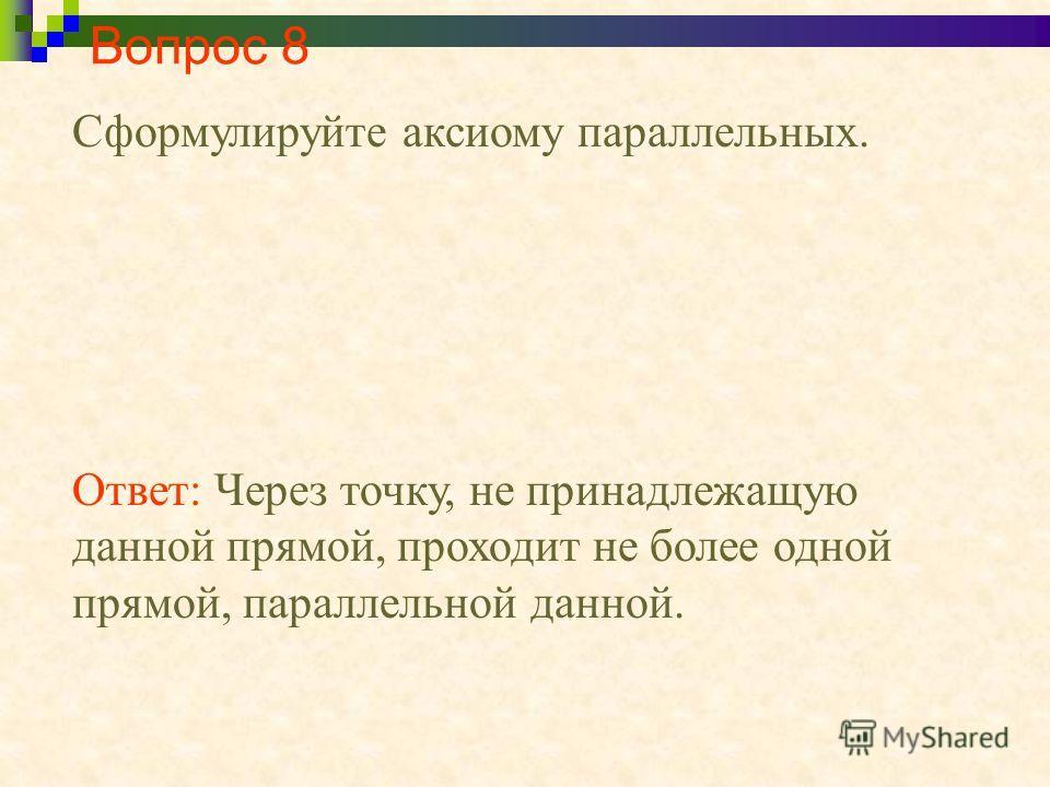 Вопрос 8 Сформулируйте аксиому параллельных. Ответ: Через точку, не принадлежащую данной прямой, проходит не более одной прямой, параллельной данной.