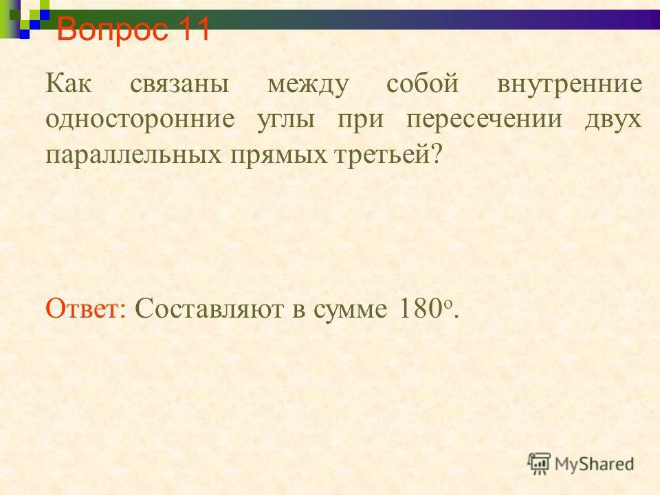Вопрос 11 Как связаны между собой внутренние односторонние углы при пересечении двух параллельных прямых третьей? Ответ: Составляют в сумме 180 о.