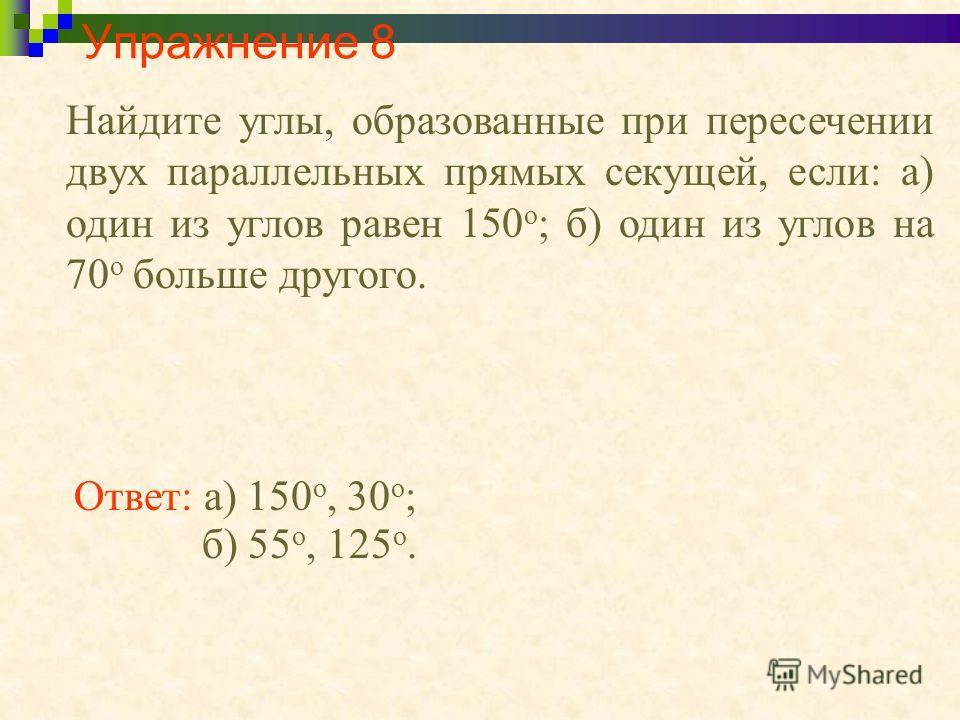 Упражнение 8 Найдите углы, образованные при пересечении двух параллельных прямых секущей, если: а) один из углов равен 150 о ; б) один из углов на 70 о больше другого. Ответ: а) 150 о, 30 о ; б) 55 о, 125 о.