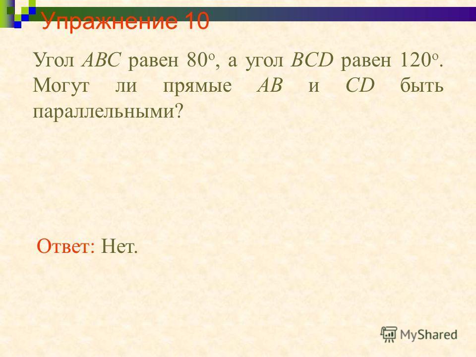 Упражнение 10 Угол АВС равен 80 о, а угол BCD равен 120 о. Могут ли прямые АВ и CD быть параллельными? Ответ: Нет.