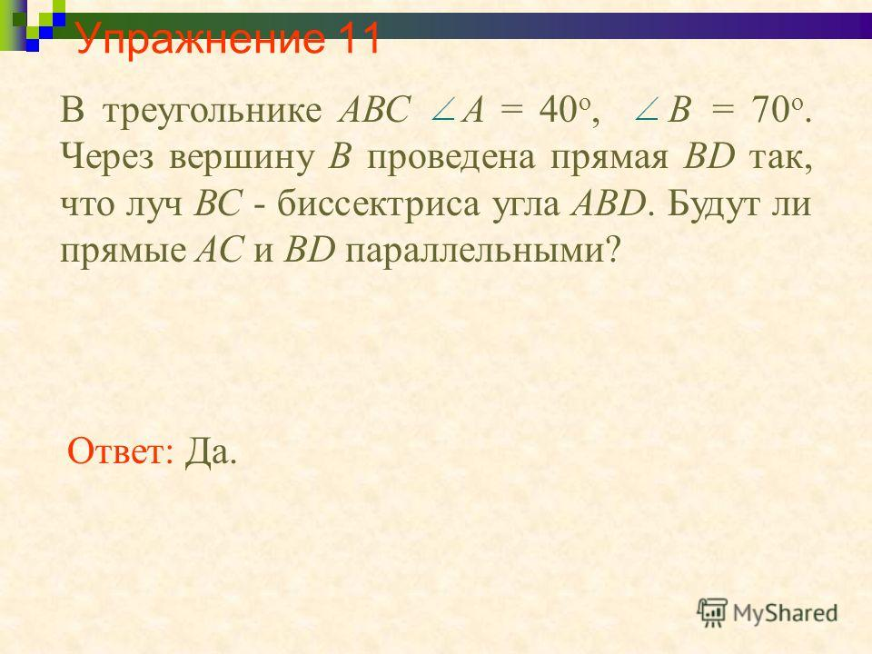 Упражнение 11 Ответ: Да. В треугольнике АВС A = 40 о, B = 70 о. Через вершину В проведена прямая BD так, что луч ВС - биссектриса угла АВD. Будут ли прямые АС и BD параллельными?