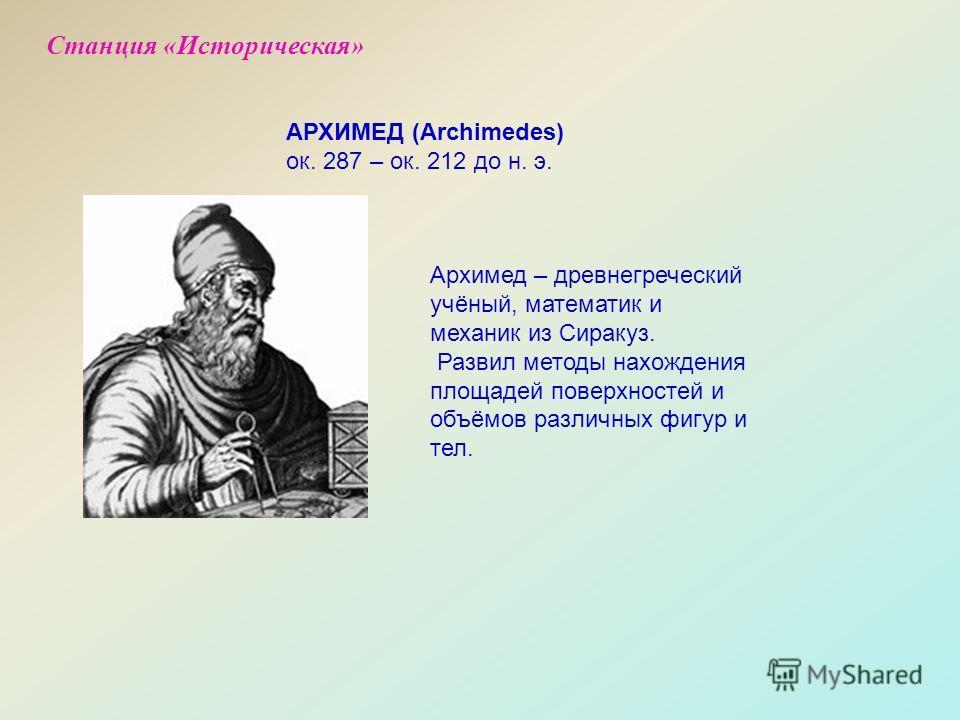 Архимед – древнегреческий учёный, математик и механик из Сиракуз. Развил методы нахождения площадей поверхностей и объёмов различных фигур и тел. АРХИМЕД (Archimedes) ок. 287 – ок. 212 до н. э. Станция «Историческая»