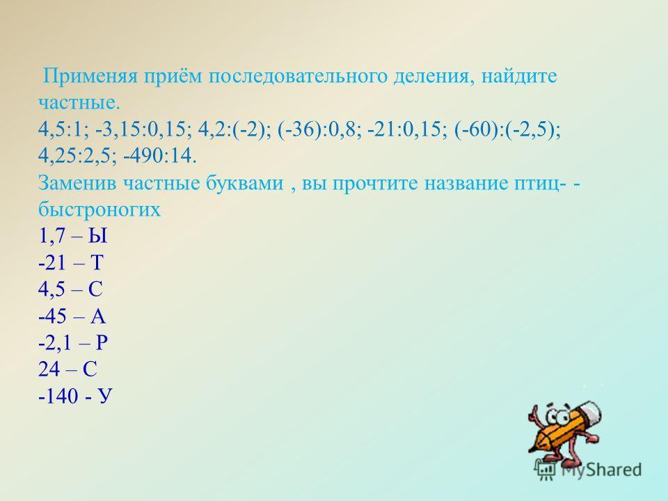 Применяя приём последовательного деления, найдите частные. 4,5:1; -3,15:0,15; 4,2:(-2); (-36):0,8; -21:0,15; (-60):(-2,5); 4,25:2,5; -490:14. Заменив частные буквами, вы прочтите название птиц- - быстроногих 1,7 – Ы -21 – Т 4,5 – С -45 – А -2,1 – Р 2