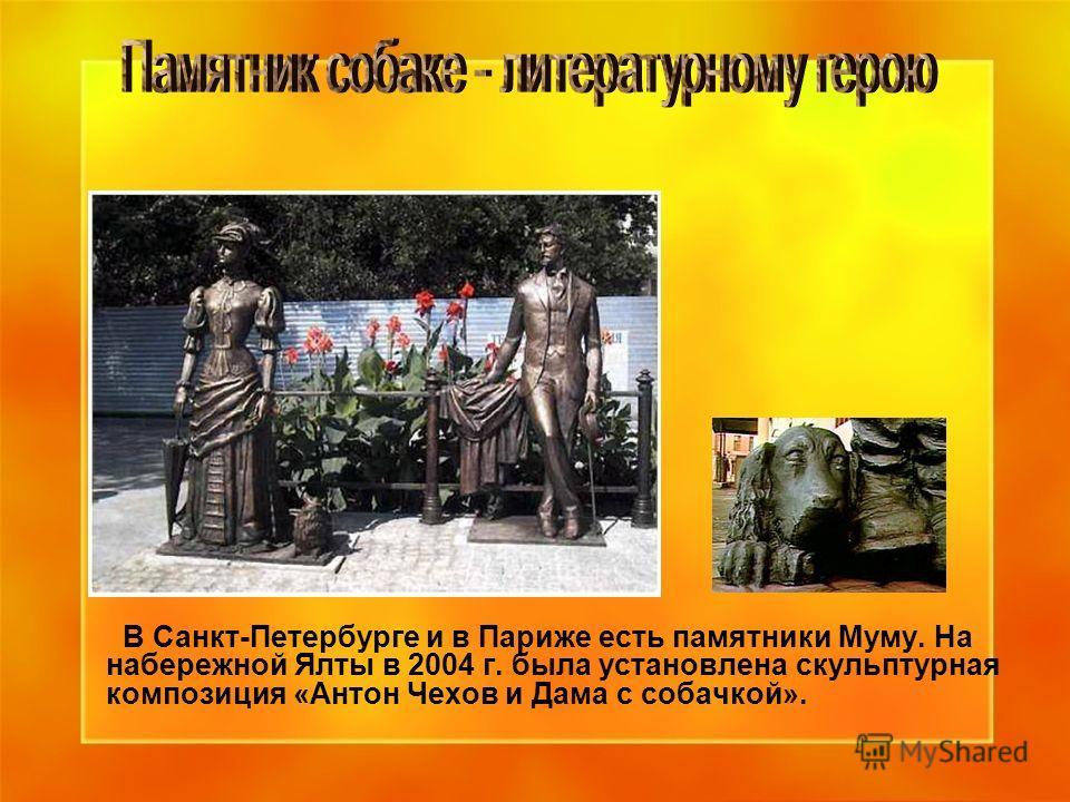 В Санкт-Петербурге и в Париже есть памятники Муму. На набережной Ялты в 2004 г. была установлена скульптурная композиция «Антон Чехов и Дама с собачкой».