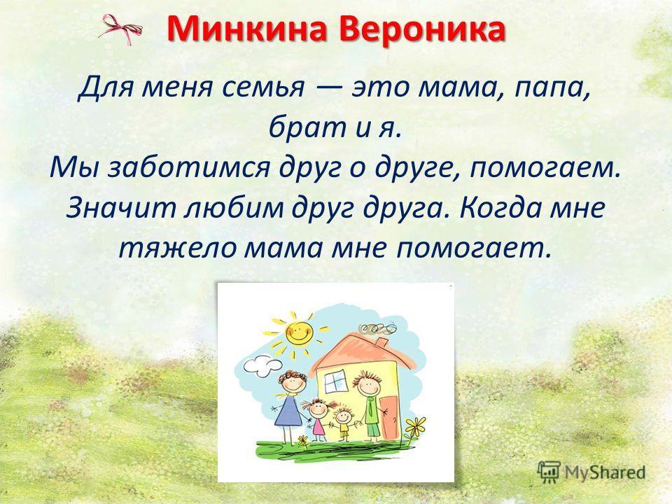 Минкина Вероника Для меня семья это мама, папа, брат и я. Мы заботимся друг о друге, помогаем. Значит любим друг друга. Когда мне тяжело мама мне помогает.