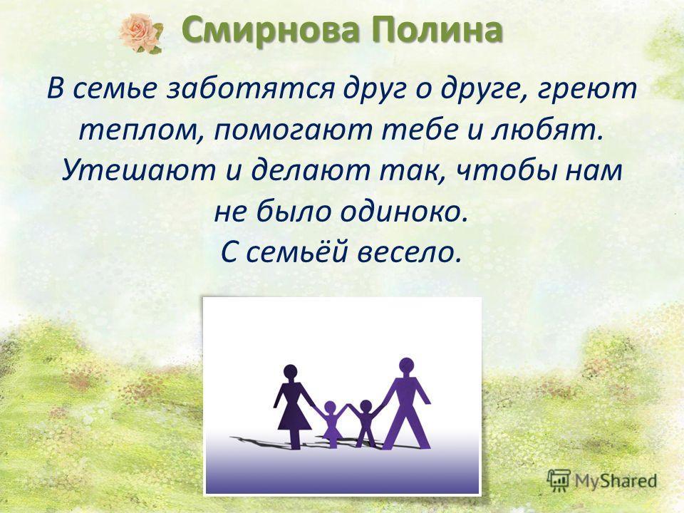 Смирнова Полина В семье заботятся друг о друге, греют теплом, помогают тебе и любят. Утешают и делают так, чтобы нам не было одиноко. С семьёй весело.