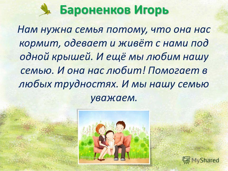 Бароненков Игорь Нам нужна семья потому, что она нас кормит, одевает и живёт с нами под одной крышей. И ещё мы любим нашу семью. И она нас любит! Помогает в любых трудностях. И мы нашу семью уважаем.