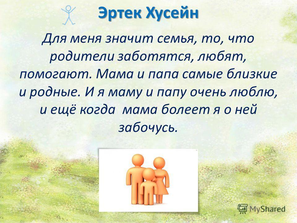 Эртек Хусейн Для меня значит семья, то, что родители заботятся, любят, помогают. Мама и папа самые близкие и родные. И я маму и папу очень люблю, и ещё когда мама болеет я о ней забочусь.
