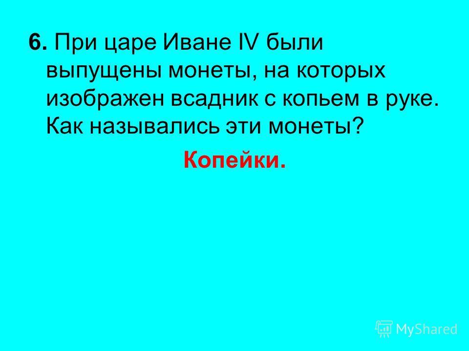 6. При царе Иване IV были выпущены монеты, на которых изображен всадник с копьем в руке. Как назывались эти монеты? Копейки.