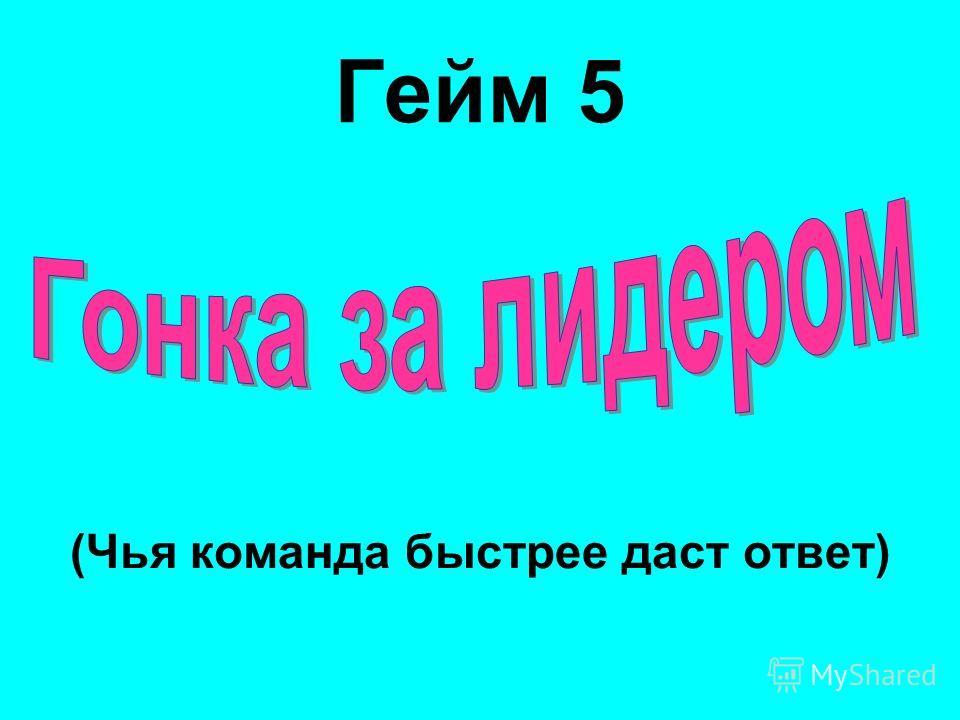 (Чья команда быстрее даст ответ) Гейм 5