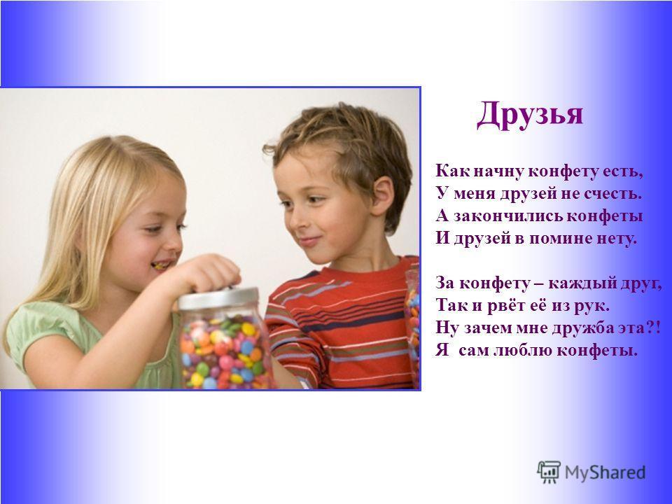 Друзья Как начну конфету есть, У меня друзей не счесть. А закончились конфеты И друзей в помине нету. За конфету – каждый друг, Так и рвёт её из рук. Ну зачем мне дружба эта?! Я сам люблю конфеты.