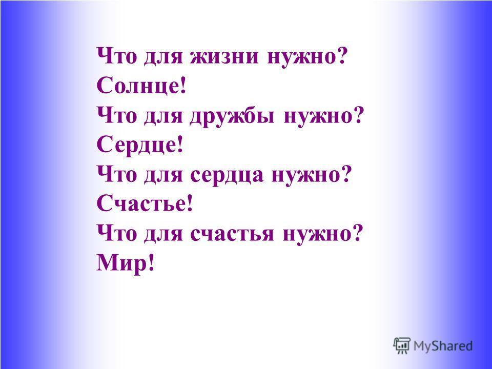 Что для жизни нужно? Солнце! Что для дружбы нужно? Сердце! Что для сердца нужно? Счастье! Что для счастья нужно? Мир!