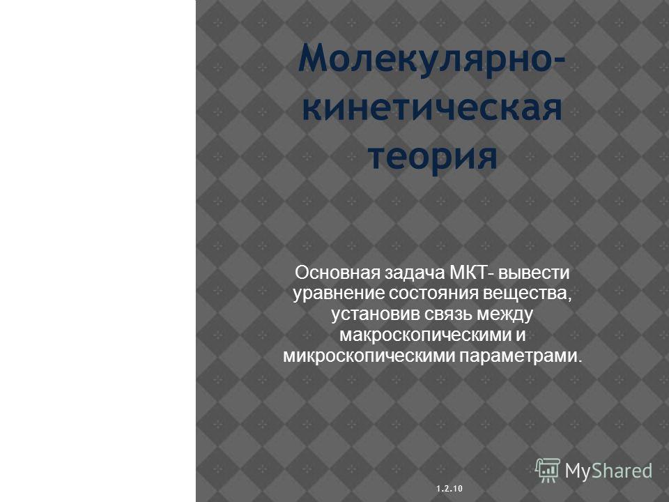 1.2.10 Молекулярно- кинетическая теория Основная задача МКТ- вывести уравнение состояния вещества, установив связь между макроскопическими и микроскопическими параметрами.
