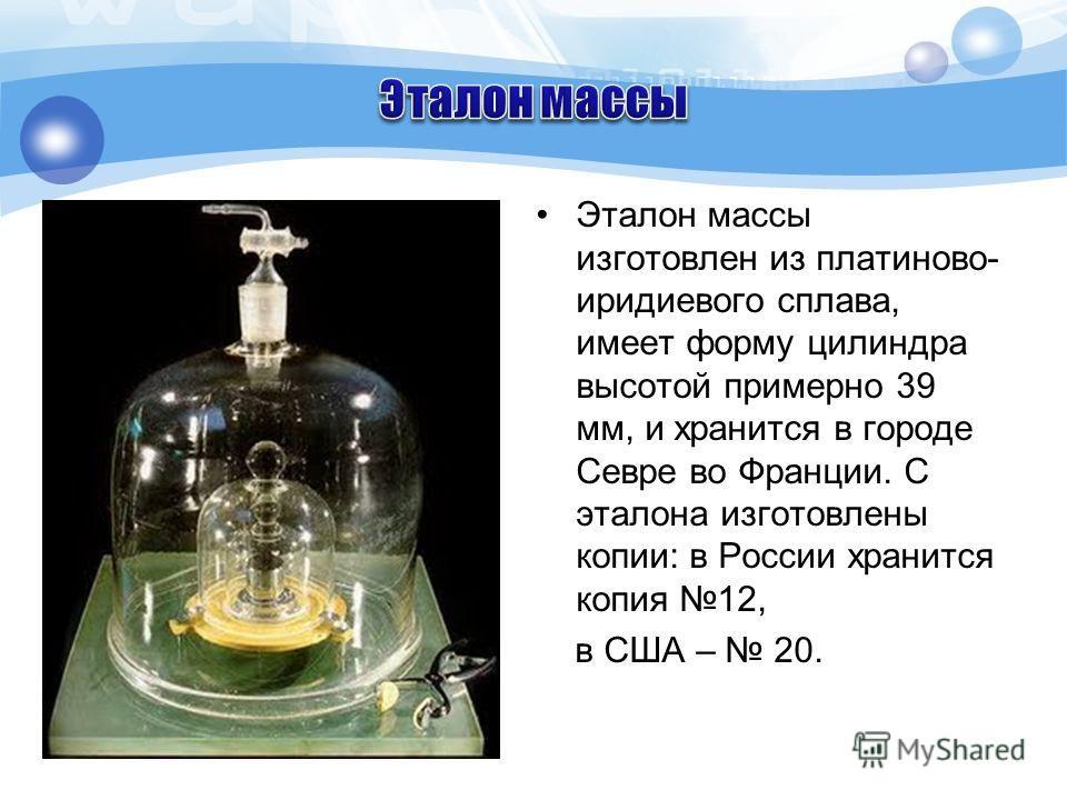 Эталон массы изготовлен из платиново- иридиевого сплава, имеет форму цилиндра высотой примерно 39 мм, и хранится в городе Севре во Франции. С эталона изготовлены копии: в России хранится копия 12, в США – 20.