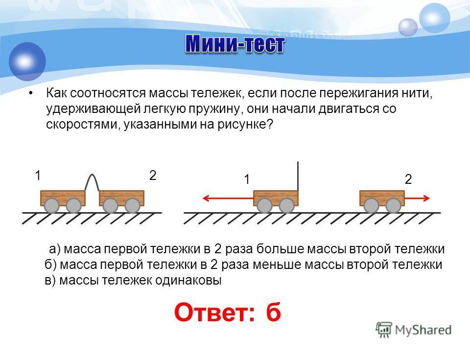 Как соотносятся массы тележек, если после пережигания нити, удерживающей легкую пружину, они начали двигаться со скоростями, указанными на рисунке? а) масса первой тележки в 2 раза больше массы второй тележки б) масса первой тележки в 2 раза меньше м