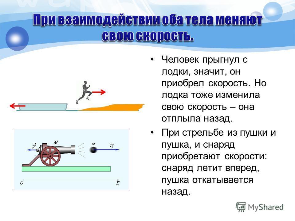 Человек прыгнул с лодки, значит, он приобрел скорость. Но лодка тоже изменила свою скорость – она отплыла назад. При стрельбе из пушки и пушка, и снаряд приобретают скорости: снаряд летит вперед, пушка откатывается назад.