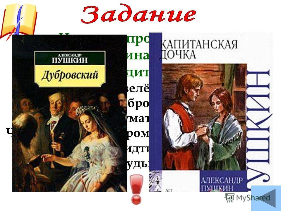 Назовите произведения А.С.Пушкина, в которых воспроизводится эта песня. Не шуми, мати, зелёная дубравушка, Не мешай мне, доброму молодцу, думу думати. Что заутра мне, доброму молодцу, в допрос идти Перед грозного судью - самого царя…