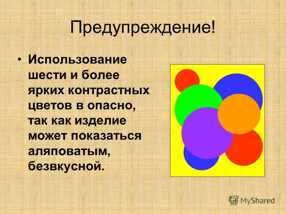 Предупреждение! Использование шести и более ярких контрастных цветов в опасно, так как изделие может показаться аляповатым, безвкусной.