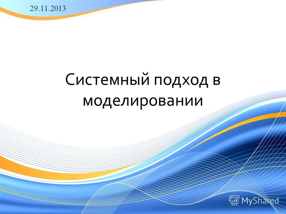 Системный подход в моделировании 29.11.2013