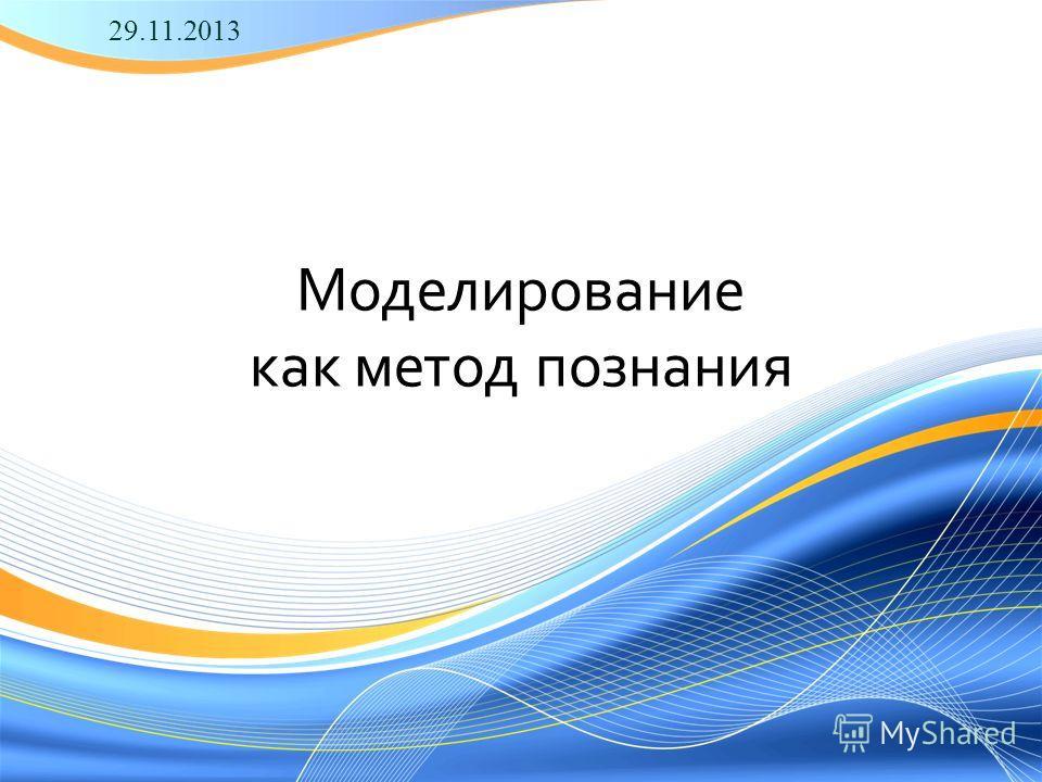 Моделирование как метод познания 29.11.2013