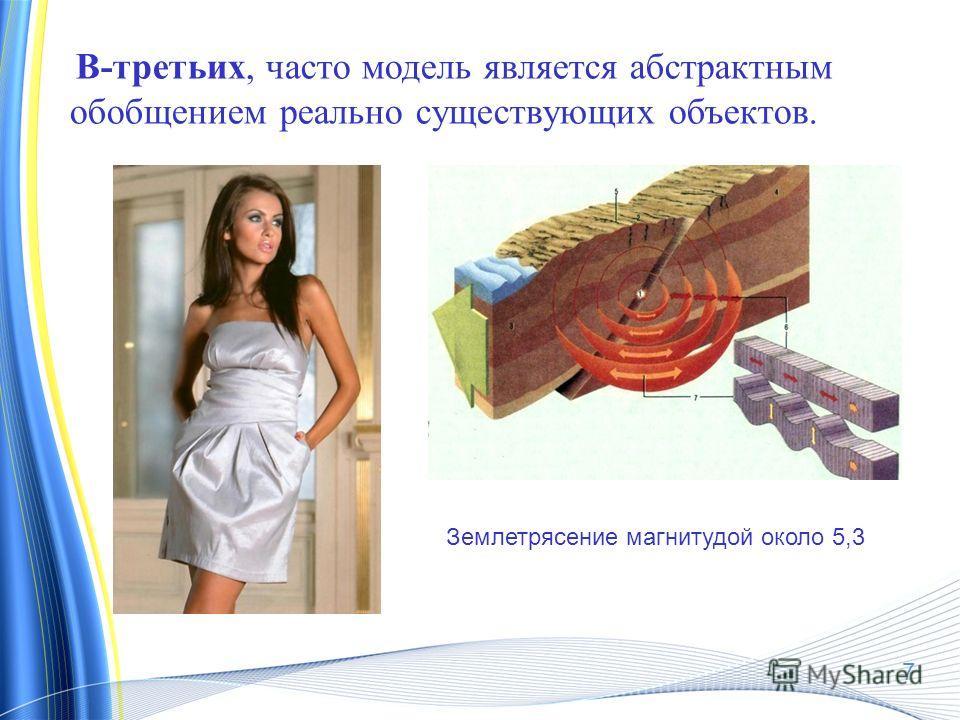 В-третьих, часто модель является абстрактным обобщением реально существующих объектов. Землетрясение магнитудой около 5,3 7