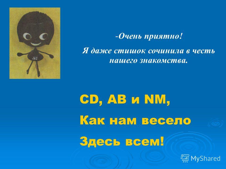 -Очень приятно! Я даже стишок сочинила в честь нашего знакомства. CD, AB и NM, Как нам весело Здесь всем!