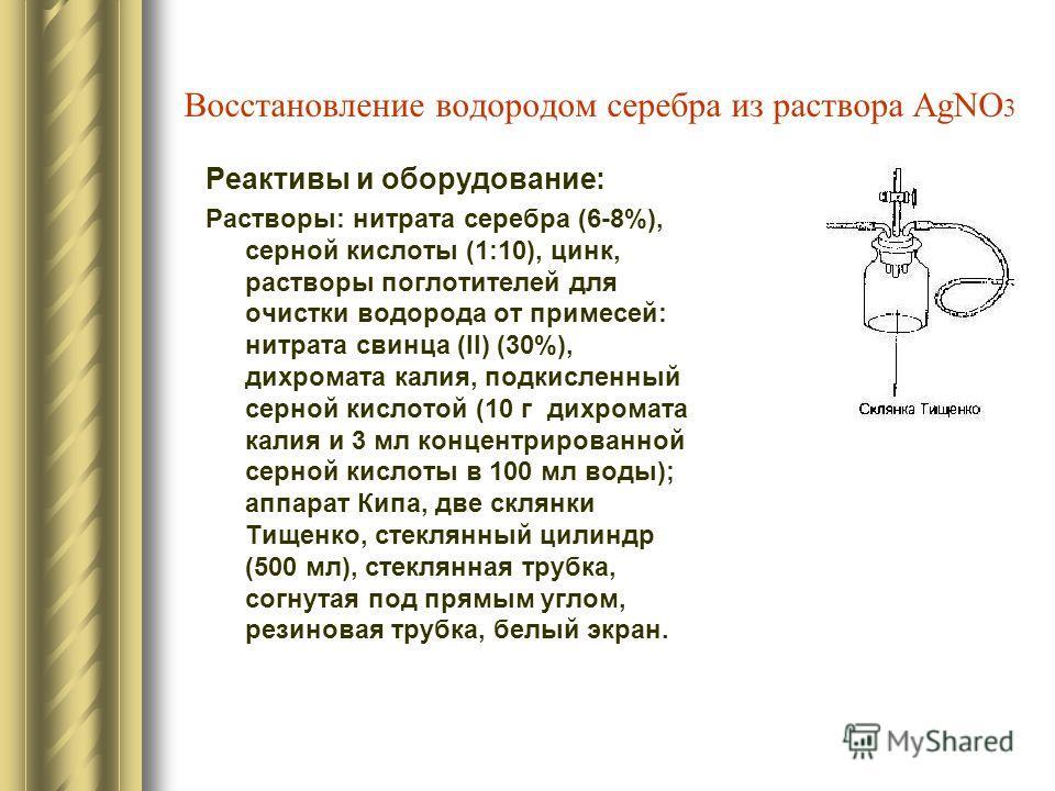 Восстановление водородом серебра из раствора AgNO 3 Реактивы и оборудование: Растворы: нитрата серебра (6-8%), серной кислоты (1:10), цинк, растворы поглотителей для очистки водорода от примесей: нитрата свинца (II) (30%), дихромата калия, подкисленн