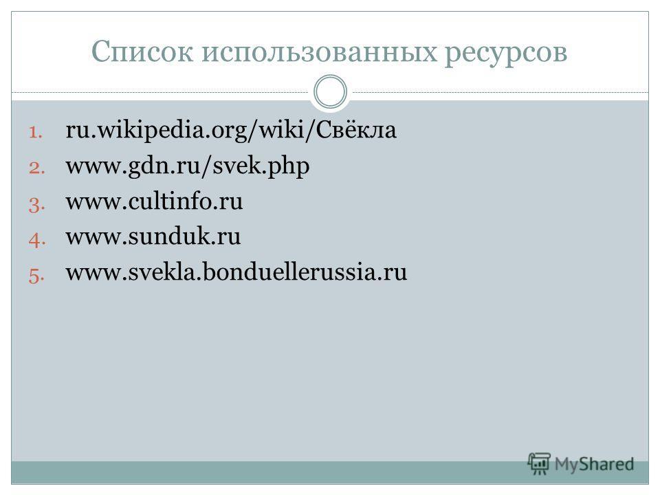 Список использованных ресурсов 1. ru.wikipedia.org/wiki/Свёкла 2. www.gdn.ru/svek.php 3. www.cultinfo.ru 4. www.sunduk.ru 5. www.svekla.bonduellerussia.ru