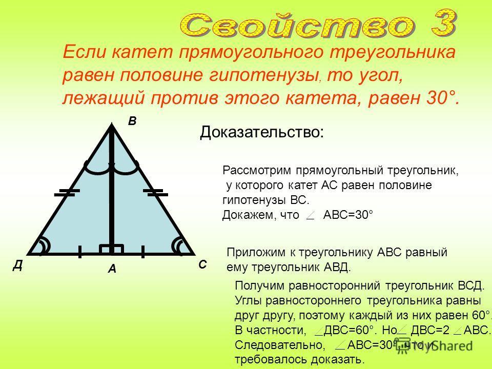 Катет прямоугольного треугольника, лежащий против угла в 30°, равен половине гипотенузы. Доказательство: Д 60° 30° А С В 60° Приложим к треугольнику АВС равный ему треугольник АВД. Рассмотрим прямоугольный треугольник, в котором A -прямой, B =30° и з