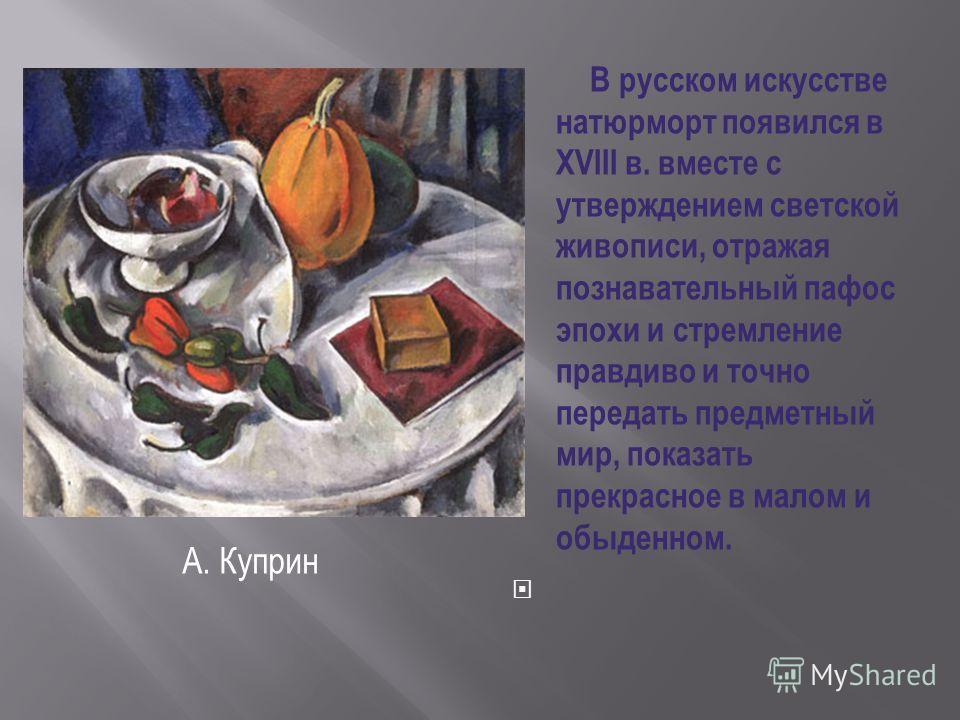 В русском искусстве натюрморт появился в XVIII в. вместе с утверждением светской живописи, отражая познавательный пафос эпохи и стремление правдиво и точно передать предметный мир, показать прекрасное в малом и обыденном. А. Куприн