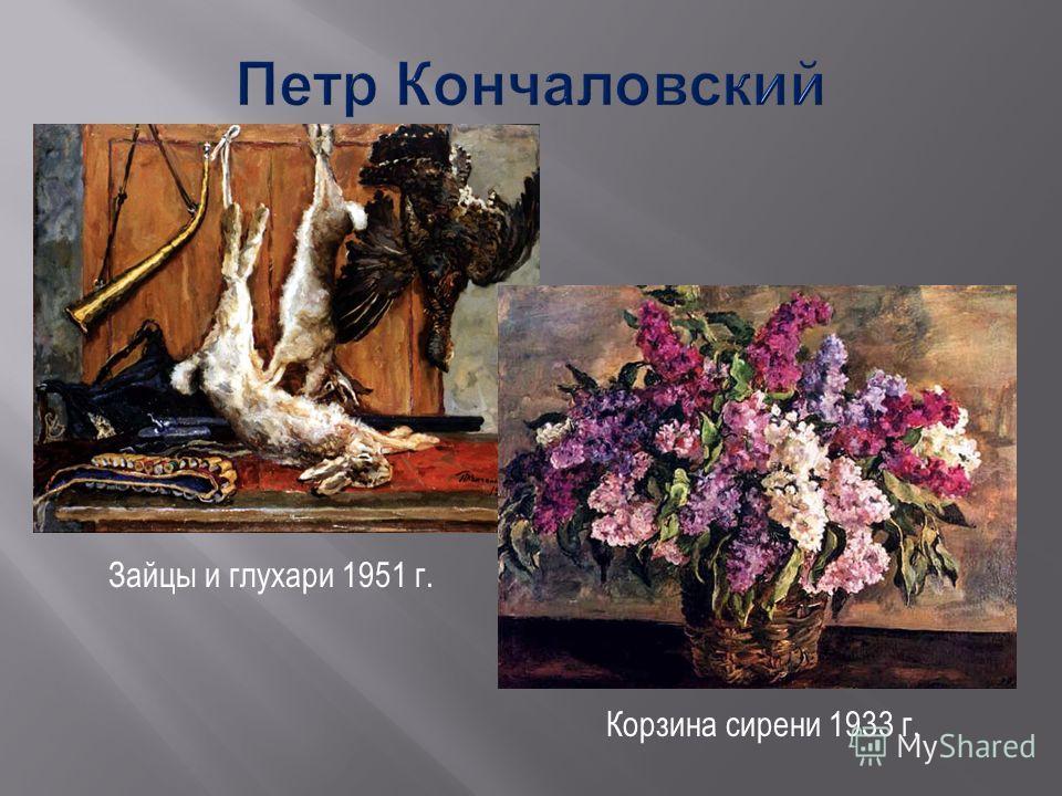 Зайцы и глухари 1951 г. Корзина сирени 1933 г.