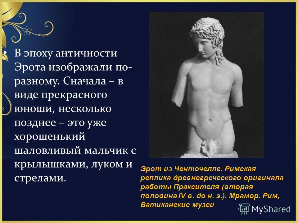 В эпоху античности Эрота изображали по- разному. Сначала – в виде прекрасного юноши, несколько позднее – это уже хорошенький шаловливый мальчик с крылышками, луком и стрелами. Эрот из Ченточелле. Римская реплика древнегреческого оригинала работы Прак
