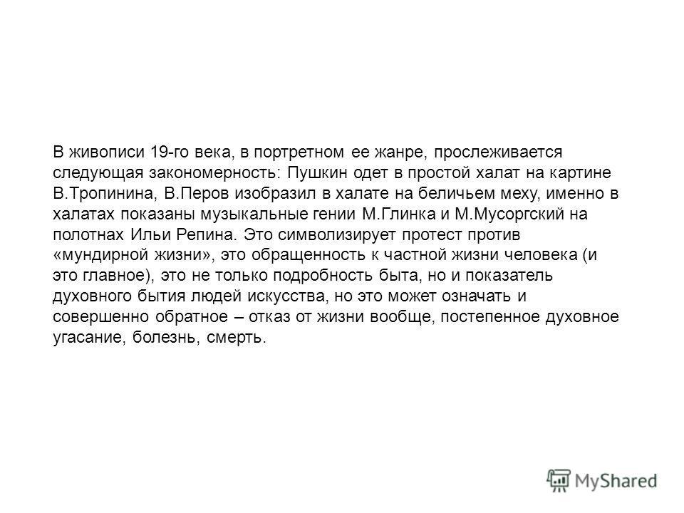 В живописи 19-го века, в портретном ее жанре, прослеживается следующая закономерность: Пушкин одет в простой халат на картине В.Тропинина, В.Перов изобразил в халате на беличьем меху, именно в халатах показаны музыкальные гении М.Глинка и М.Мусоргски