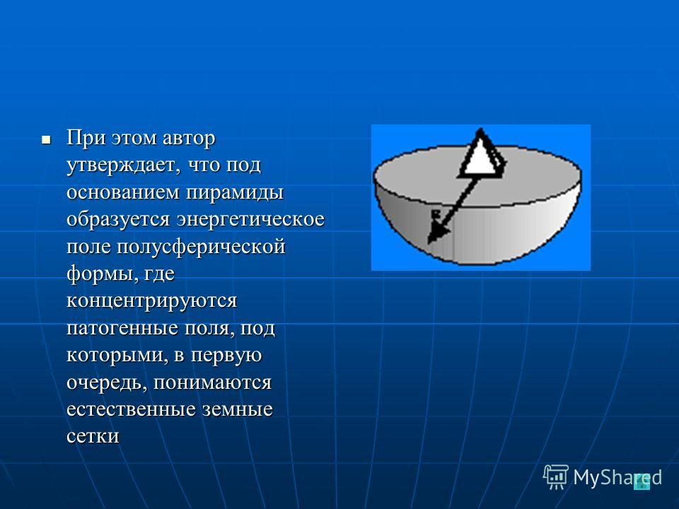 При этом автор утверждает, что под основанием пирамиды образуется энергетическое поле полусферической формы, где концентрируются патогенные поля, под которыми, в первую очередь, понимаются естественные земные сетки При этом автор утверждает, что под