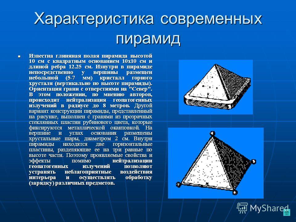 Характеристика современных пирамид Известна глиняная полая пирамида высотой 10 см с квадратным основанием 10х10 см и длиной ребра 12.25 см. Изнутри в пирамиде непосредственно у вершины размещен небольшой (5-7 мм) кристалл горного хрусталя (вертикальн