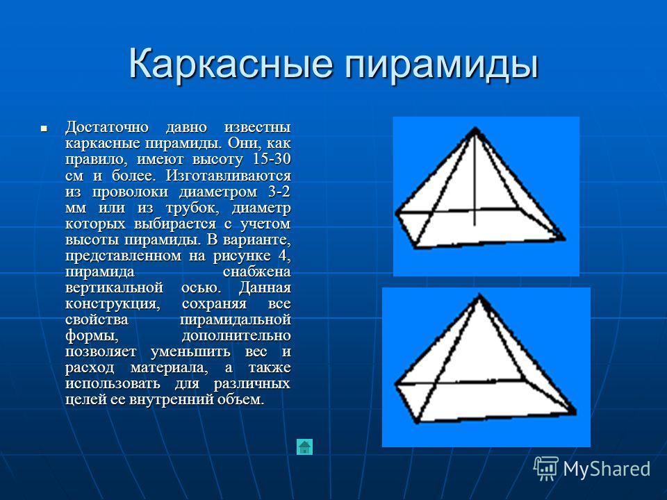 Каркасные пирамиды Достаточно давно известны каркасные пирамиды. Они, как правило, имеют высоту 15-30 см и более. Изготавливаются из проволоки диаметром 3-2 мм или из трубок, диаметр которых выбирается с учетом высоты пирамиды. В варианте, представле