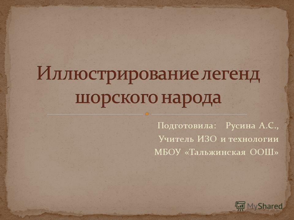 Подготовила: Русина А.С., Учитель ИЗО и технологии МБОУ «Тальжинская ООШ»