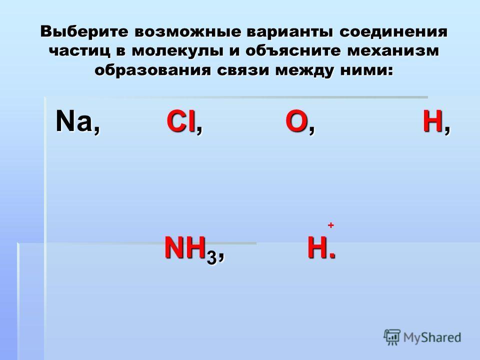 Выберите возможные варианты соединения частиц в молекулы и объясните механизм образования связи между ними: Na, CI, O, H, Na, CI, O, H, NH 3, H. NH 3, H. +